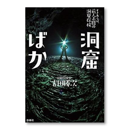 「情熱大陸」「クレイジージャーニー」登場の『洞窟ばか』吉田勝次は何故そこまで潜るのか