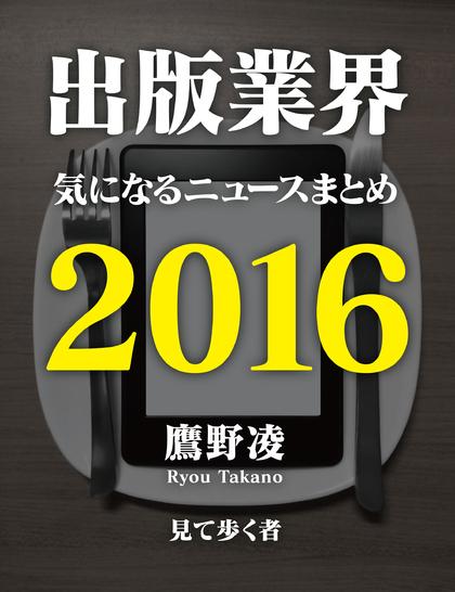 激動の出版業界2016年を振り返る! 鷹野凌が毎週更新している「出版業界関連の気になるニュースまとめ」記事1年分52本+αが1冊の本に